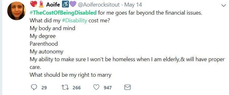 A tweet by @Aoiferocksitout: #TheCostOfBeingDisabled for me goes far beyond the financial issues. What did my #Disability cost me? My body and mind, my degree, parenthood, my autonomy, my ability to make sure I won't be homeless when I am elderly, &will have proper care. What should be my right to marry